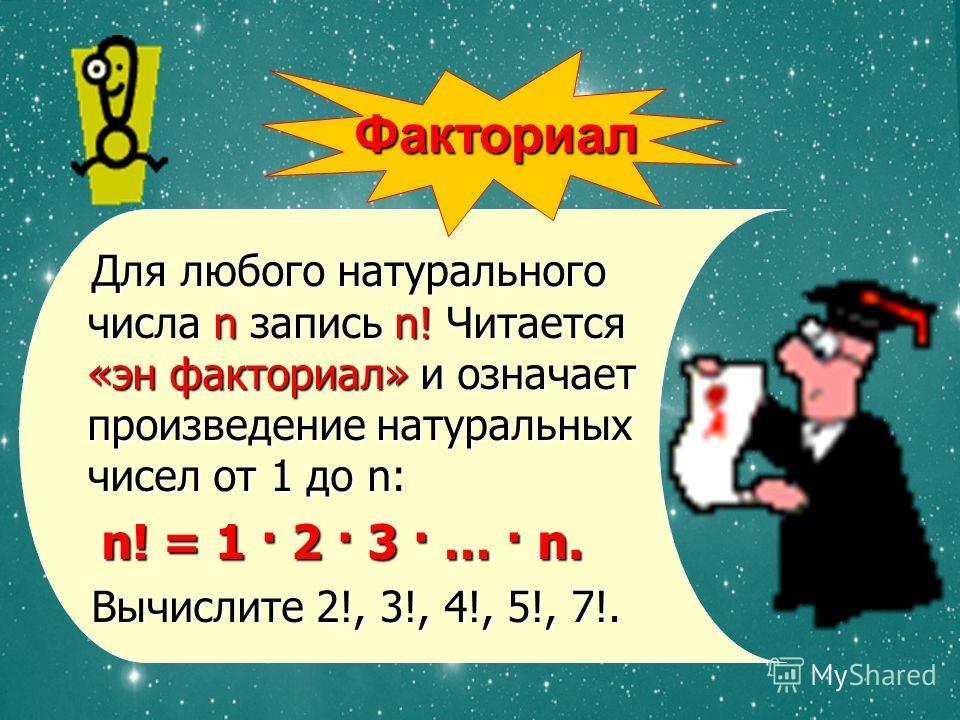 Для любого натурального числа n запись n! Читается «эн факториал» и означает произведение натуральных чисел от 1 до n: Для любого натурального числа n запись n! Читается «эн факториал» и означает произведение натуральных чисел от 1 до n: n! = 1 · 2 ·