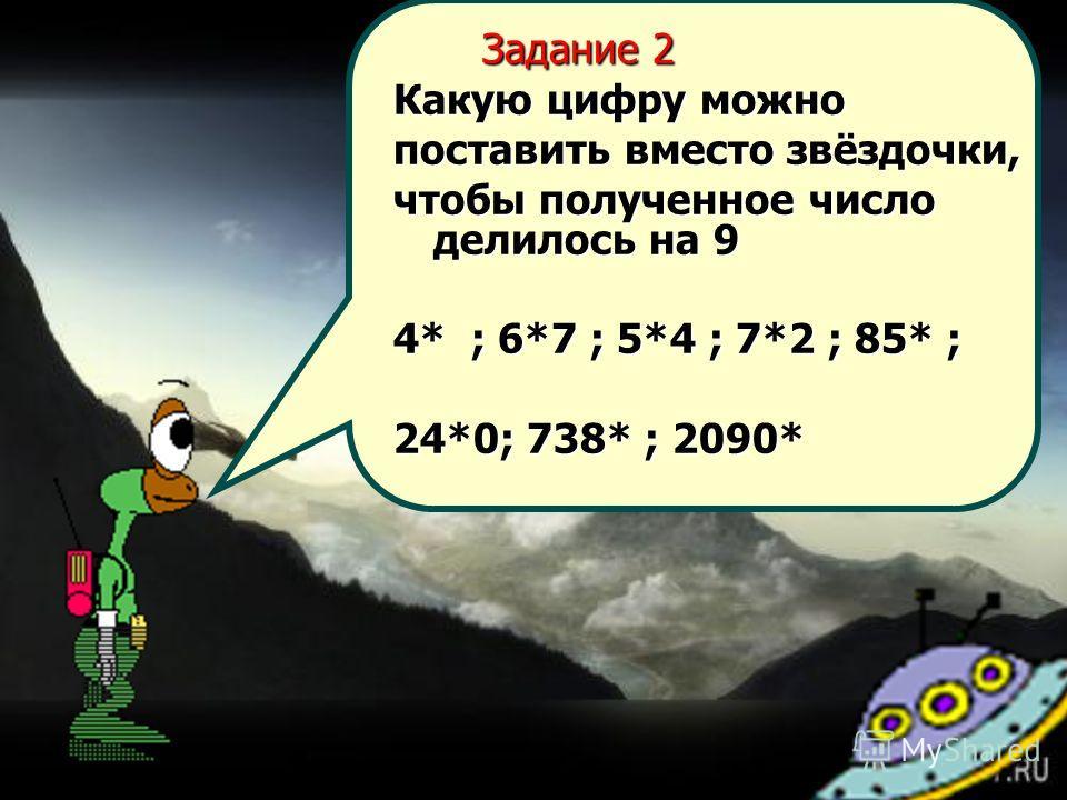 Задание 2 Задание 2 Какую цифру можно поставить вместо звёздочки, чтобы полученное число делилось на 9 4* ; 6*7 ; 5*4 ; 7*2 ; 85* ; 24*0; 738* ; 2090*