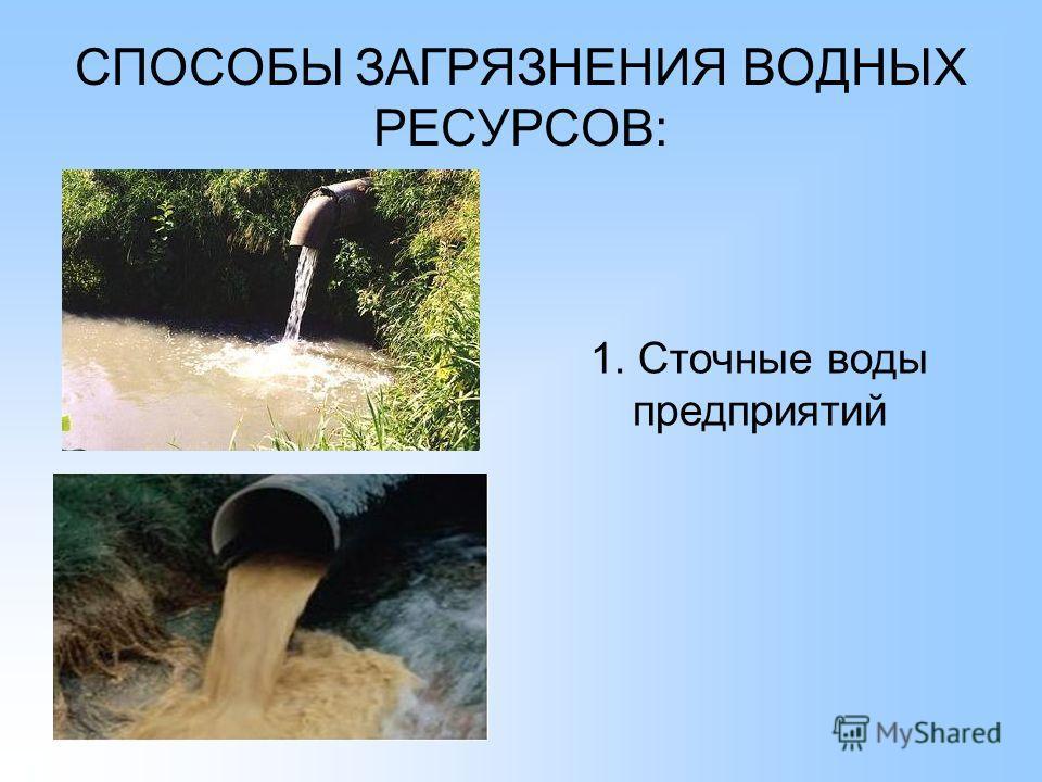 СПОСОБЫ ЗАГРЯЗНЕНИЯ ВОДНЫХ РЕСУРСОВ: 1. Сточные воды предприятий