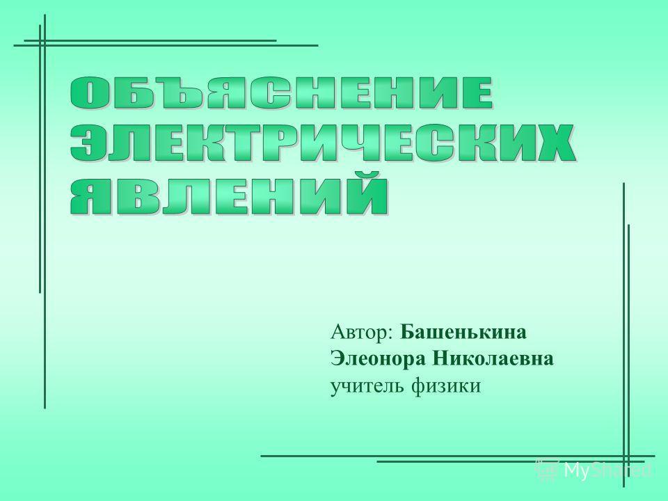 Автор: Башенькина Элеонора Николаевна учитель физики