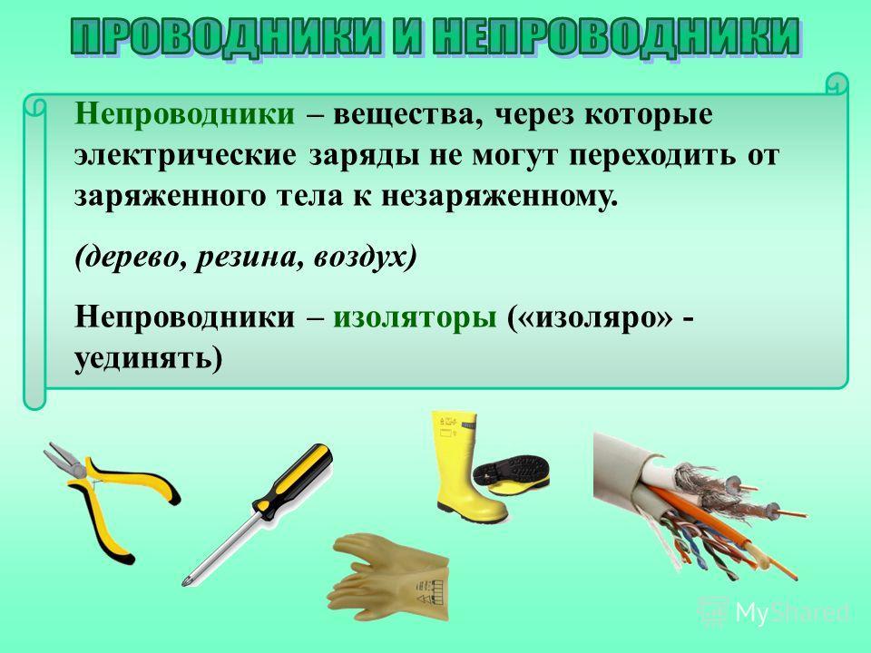 Непроводники – вещества, через которые электрические заряды не могут переходить от заряженного тела к незаряженному. (дерево, резина, воздух) Непроводники – изоляторы («изоляро» - уединять)