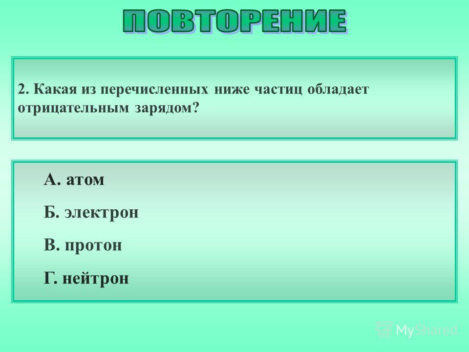 2. Какая из перечисленных ниже частиц обладает отрицательным зарядом? А. атом Б. электрон В. протон Г. нейтрон