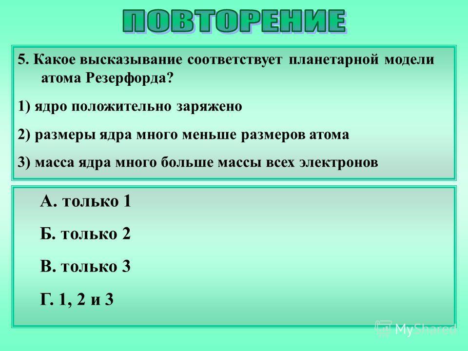 5. Какое высказывание соответствует планетарной модели атома Резерфорда? 1) ядро положительно заряжено 2) размеры ядра много меньше размеров атома 3) масса ядра много больше массы всех электронов А. только 1 Б. только 2 В. только 3 Г. 1, 2 и 3