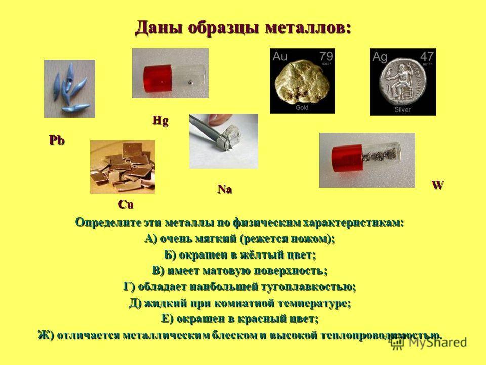 Даны образцы металлов: Определите эти металлы по физическим характеристикам: А) очень мягкий (режется ножом); Б) окрашен в жёлтый цвет; В) имеет матовую поверхность; Г) обладает наибольшей тугоплавкостью; Д) жидкий при комнатной температуре; Е) окраш