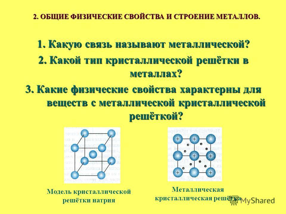 1. Какую связь называют металлической? 2. Какой тип кристаллической решётки в металлах? 3. Какие физические свойства характерны для веществ с металлической кристаллической решёткой? 2. ОБЩИЕ ФИЗИЧЕСКИЕ СВОЙСТВА И СТРОЕНИЕ МЕТАЛЛОВ. Модель кристалличе