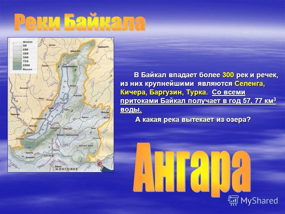 В Байкал впадает более 300 рек и речек, из них крупнейшими являются Селенга, Кичера, Баргузин, Турка. Со всеми притоками Байкал получает в год 57, 77 км 3 воды. В Байкал впадает более 300 рек и речек, из них крупнейшими являются Селенга, Кичера, Барг