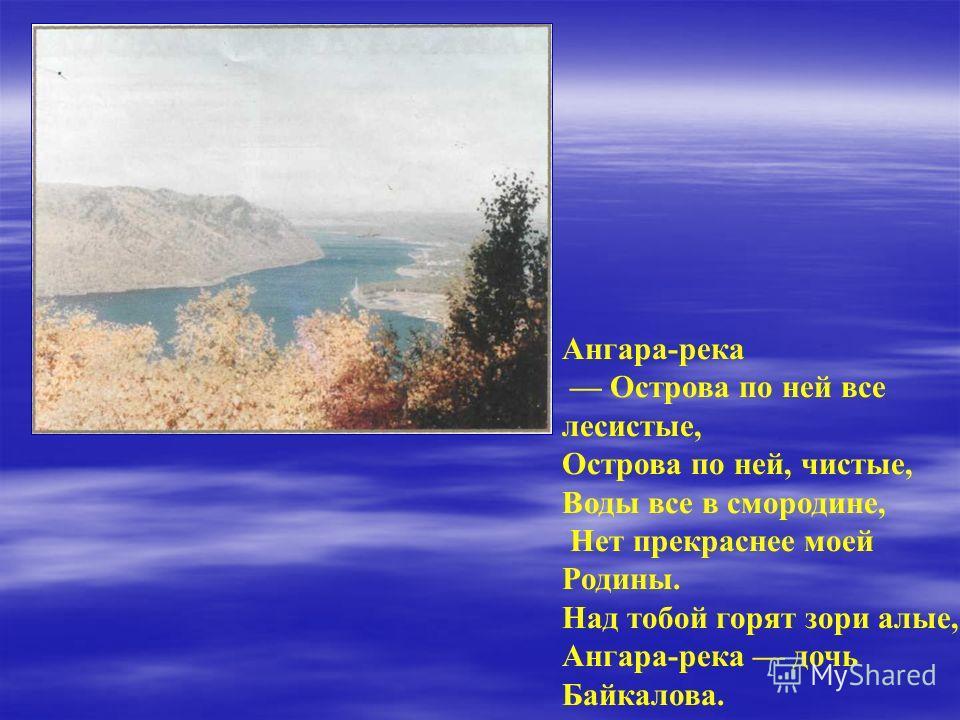 Ангара-река Острова по ней все лесистые, Острова по ней, чистые, Воды все в смородине, Нет прекраснее моей Родины. Над тобой горят зори алые, Ангара-река дочь Байкалова.