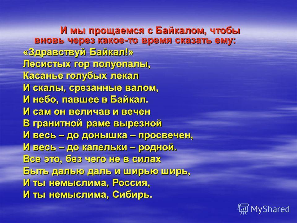 И мы прощаемся с Байкалом, чтобы вновь через какое-то время сказать ему: И мы прощаемся с Байкалом, чтобы вновь через какое-то время сказать ему: «Здравствуй Байкал!» Лесистых гор полуопалы, Касанье голубых лекал И скалы, срезанные валом, И небо, пав