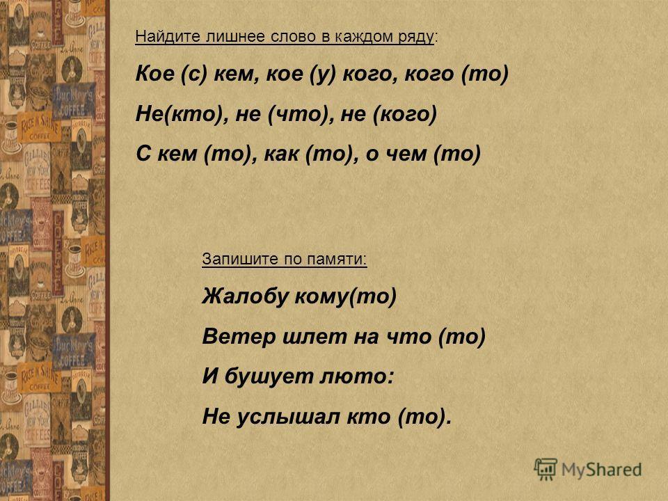 Найдите лишнее слово в каждом ряду: Кое (с) кем, кое (у) кого, кого (то) Не(кто), не (что), не (кого) С кем (то), как (то), о чем (то) Запишите по памяти: Жалобу кому(то) Ветер шлет на что (то) И бушует люто: Не услышал кто (то).