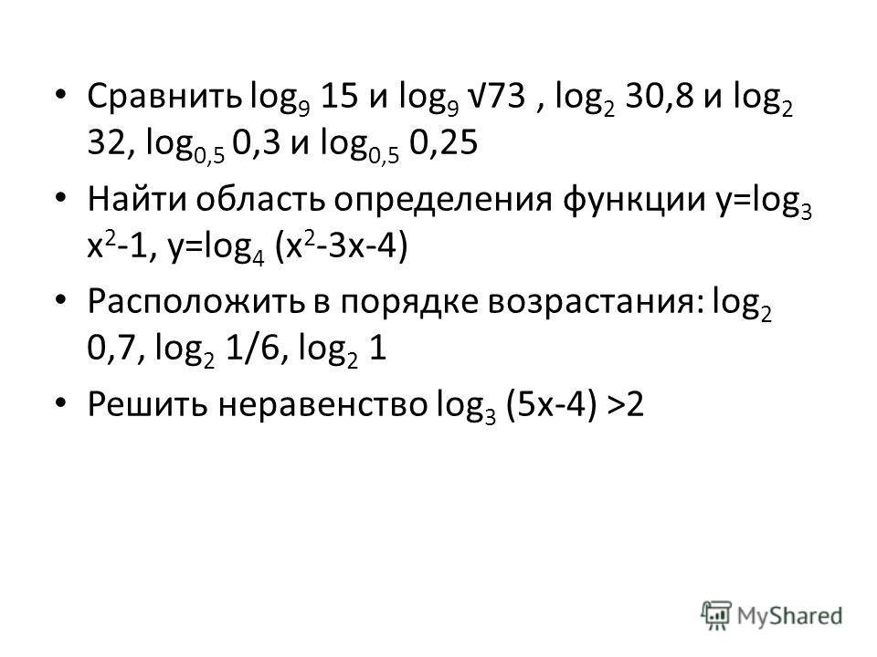Сравнить log 9 15 и log 9 73, log 2 30,8 и log 2 32, log 0,5 0,3 и log 0,5 0,25 Найти область определения функции y=log 3 х 2 -1, у=log 4 (х 2 -3х-4) Расположить в порядке возрастания: log 2 0,7, log 2 1/6, log 2 1 Решить неравенство log 3 (5х-4) >2