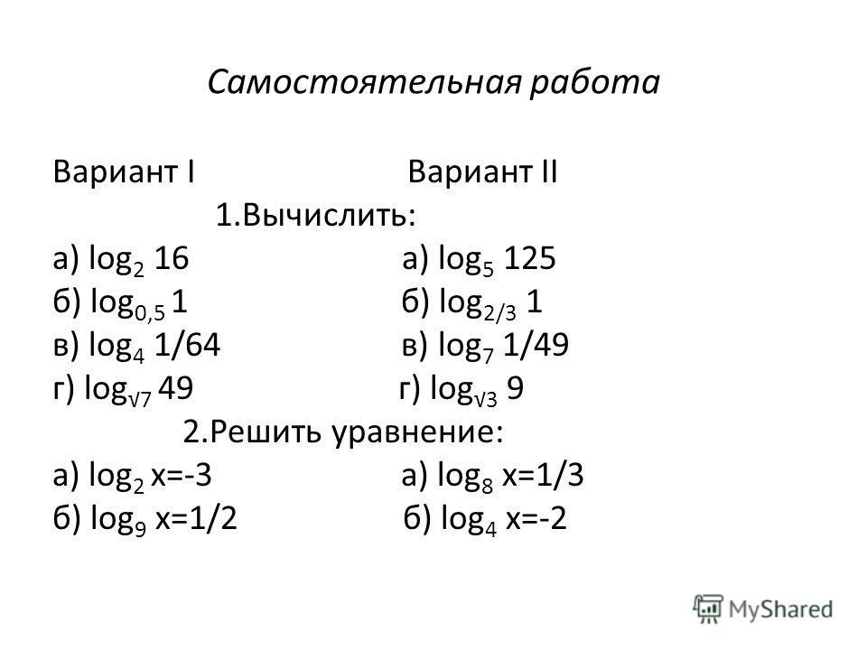 Самостоятельная работа Вариант I Вариант II 1.Вычислить: а) log 2 16 а) log 5 125 б) log 0,5 1 б) log 2/3 1 в) log 4 1/64 в) log 7 1/49 г) log 7 49 г) log 3 9 2.Решить уравнение: а) log 2 x=-3 а) log 8 x=1/3 б) log 9 x=1/2 б) log 4 x=-2