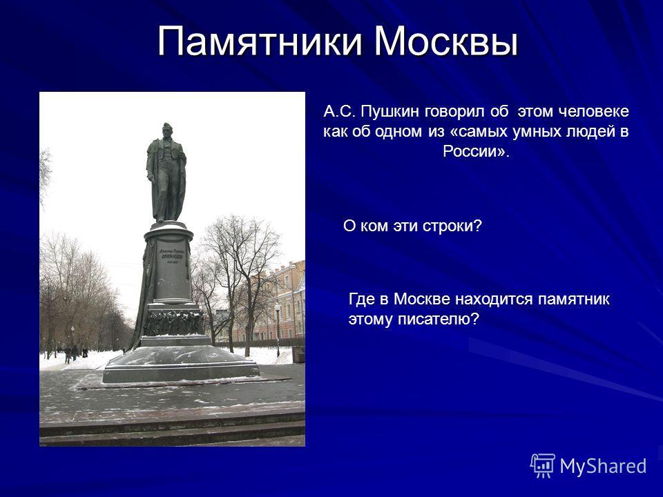 Памятники Москвы А.С. Пушкин говорил об этом человеке как об одном из «самых умных людей в России». О ком эти строки? Где в Москве находится памятник этому писателю?