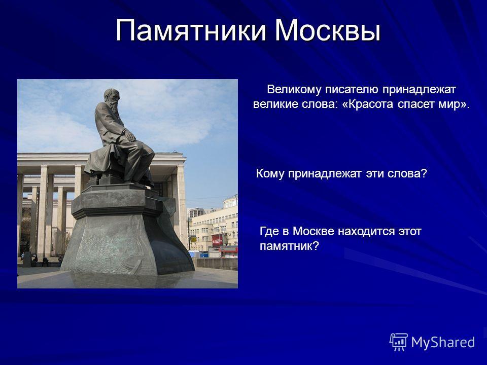 Памятники Москвы Великому писателю принадлежат великие слова: «Красота спасет мир». Где в Москве находится этот памятник? Кому принадлежат эти слова?