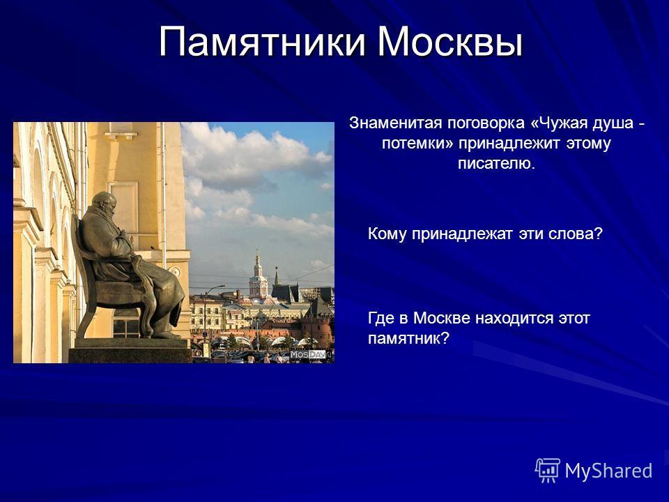 Памятники Москвы Знаменитая поговорка «Чужая душа - потемки» принадлежит этому писателю. Где в Москве находится этот памятник? Кому принадлежат эти слова?