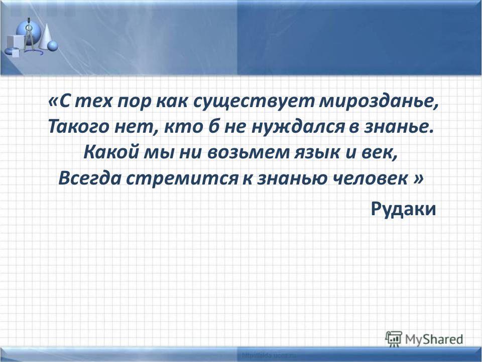 «С тех пор как существует мирозданье, Такого нет, кто б не нуждался в знанье. Какой мы ни возьмем язык и век, Всегда стремится к знанью человек » Рудаки