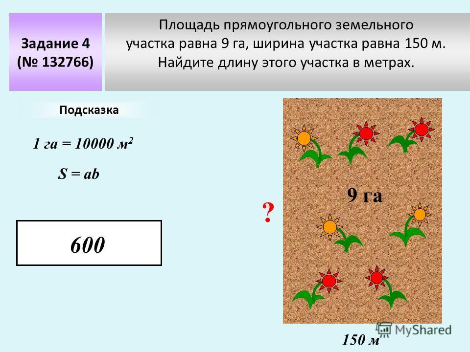 Площадь прямоугольного земельного участка равна 9 га, ширина участка равна 150 м. Найдите длину этого участка в метрах. Задание 4 ( 132766) 9 га 150 м Подсказка 1 га = 10000 м 2 ? S = ab 600