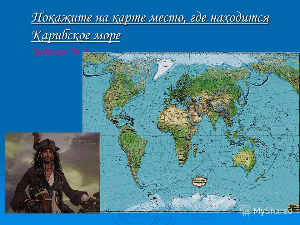 Покажите на карте место, где находится Карибское море Покажите на карте место, где находится Карибское море Задание 3