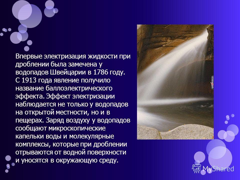 Впервые электризация жидкости при дроблении была замечена у водопадов Швейцарии в 1786 году. С 1913 года явление получило название баллоэлектрического эффекта. Эффект электризации наблюдается не только у водопадов на открытой местности, но и в пещера