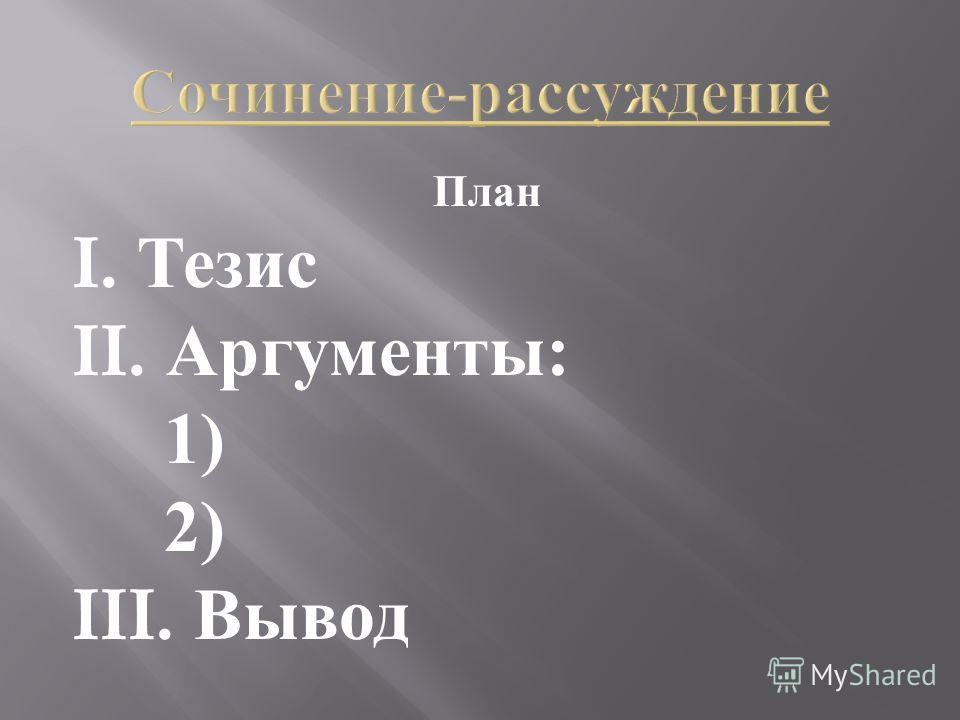 План I. Тезис II. Аргументы : 1) 2) III. Вывод