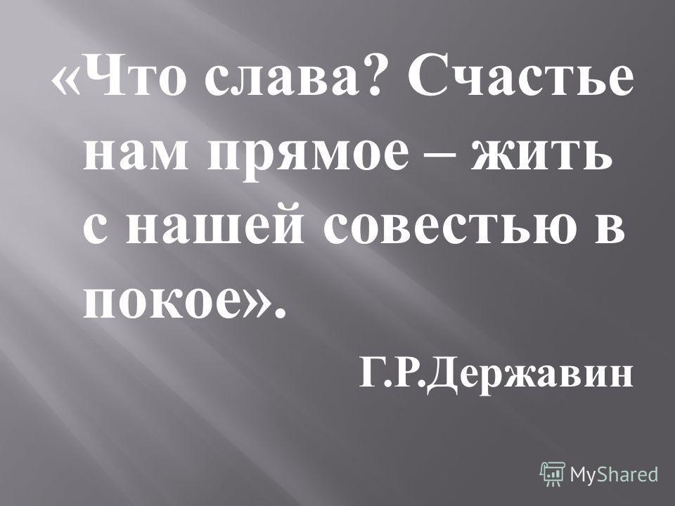 « Что слава ? Счастье нам прямое – жить с нашей совестью в покое ». Г. Р. Державин