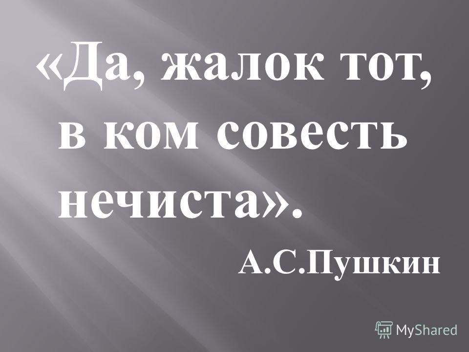 « Да, жалок тот, в ком совесть нечиста ». А. С. Пушкин