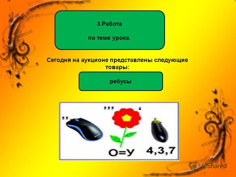 Сегодня на аукционе представлены следующие товары: 3.Работа по теме урока. ребусы