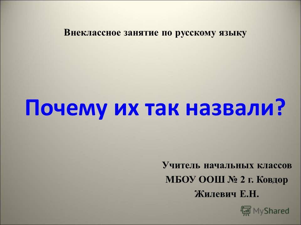 Внеклассное занятие по русскому языку Почему их так назвали? Учитель начальных классов МБОУ ООШ 2 г. Ковдор Жилевич Е.Н.