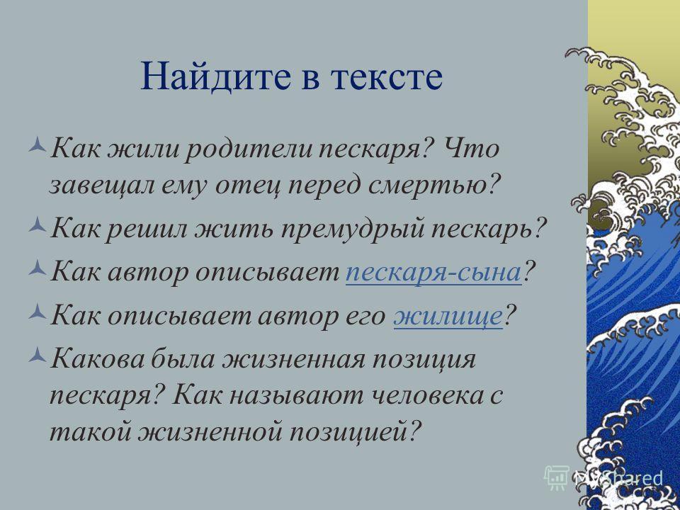 Найдите в тексте Как жили родители пескаря? Что завещал ему отец перед смертью? Как решил жить премудрый пескарь? Как автор описывает пескаря-сына?пескаря-сына Как описывает автор его жилище?жилище Какова была жизненная позиция пескаря? Как называют