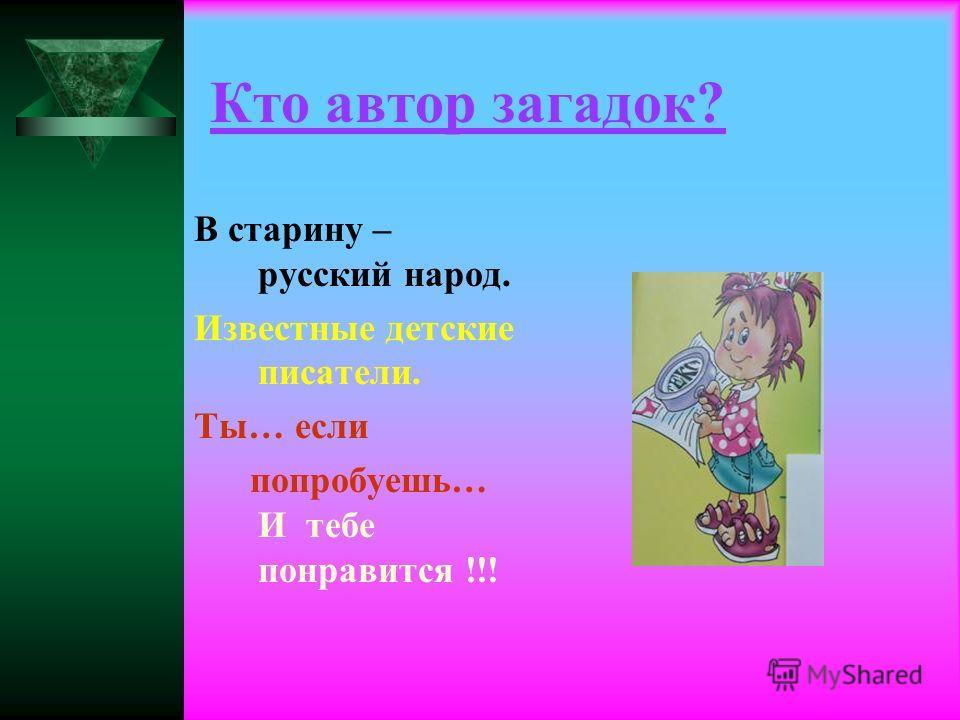 Кто автор загадок? В старину – русский народ. Известные детские писатели. Ты… если попробуешь… И тебе понравится !!!