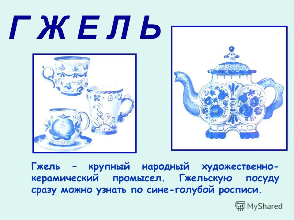 Г Ж Е Л Ь Гжель – крупный народный художественно- керамический промысел. Гжельскую посуду сразу можно узнать по сине-голубой росписи.