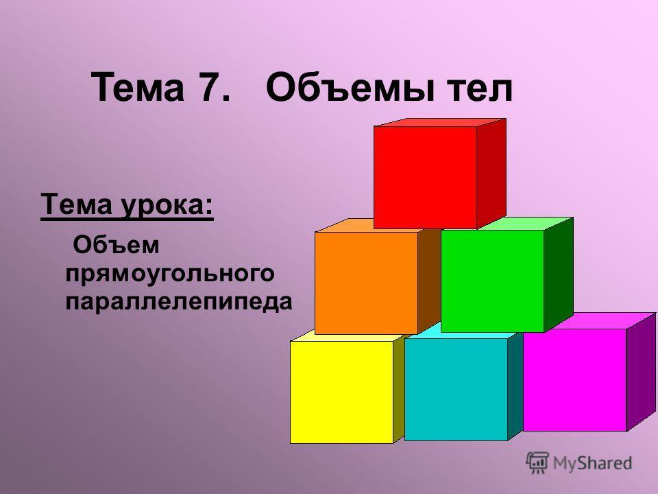 Тема урока: Объем прямоугольного параллелепипеда Тема 7. Объемы тел