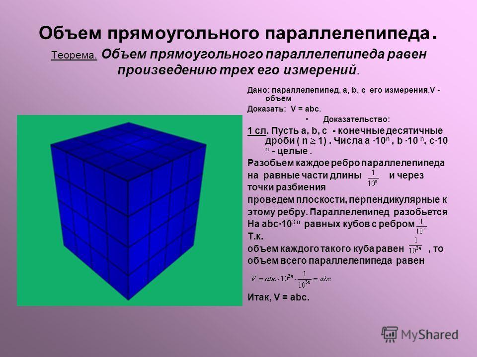 Объем прямоугольного параллелепипеда. Теорема. Объем прямоугольного параллелепипеда равен произведению трех его измерений. Дано: параллелепипед, а, b, c его измерения.V - объем Доказать: V = abc. Доказательство: 1 сл. Пусть а, b, c - конечные десятич