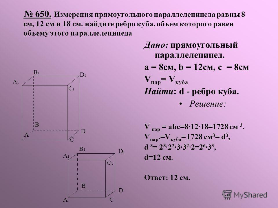 650. Измерения прямоугольного параллелепипеда равны 8 см, 12 см и 18 см. найдите ребро куба, объем которого равен объему этого параллелепипеда Дано: прямоугольный параллелепипед. а = 8см, b = 12см, с = 8см V пар = V куба Найти: d - ребро куба. Решени