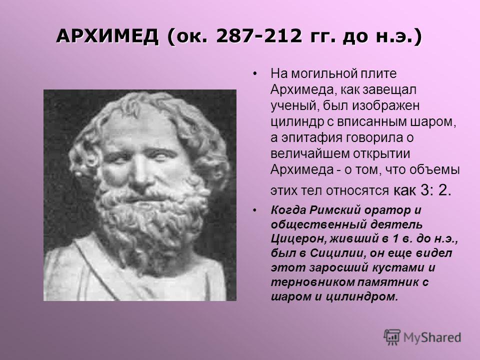 На могильной плите Архимеда, как завещал ученый, был изображен цилиндр с вписанным шаром, а эпитафия говорила о величайшем открытии Архимеда - о том, что объемы этих тел относятся как 3: 2. Когда Римский оратор и общественный деятель Цицерон, живший
