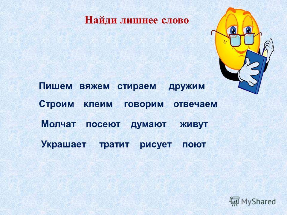 Найди лишнее слово Пишемвяжемстираем дружим Строимклеимговоримотвечаем Молчатпосеютдумаютживут Украшаеттратитрисуетпоют