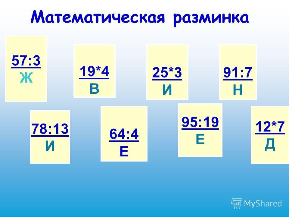 Математическая разминка 57:3 Ж 78:13 И 19*4 В 64:4 Е 25*3 И 95:19 Е 91:7 Н 12*7 Д
