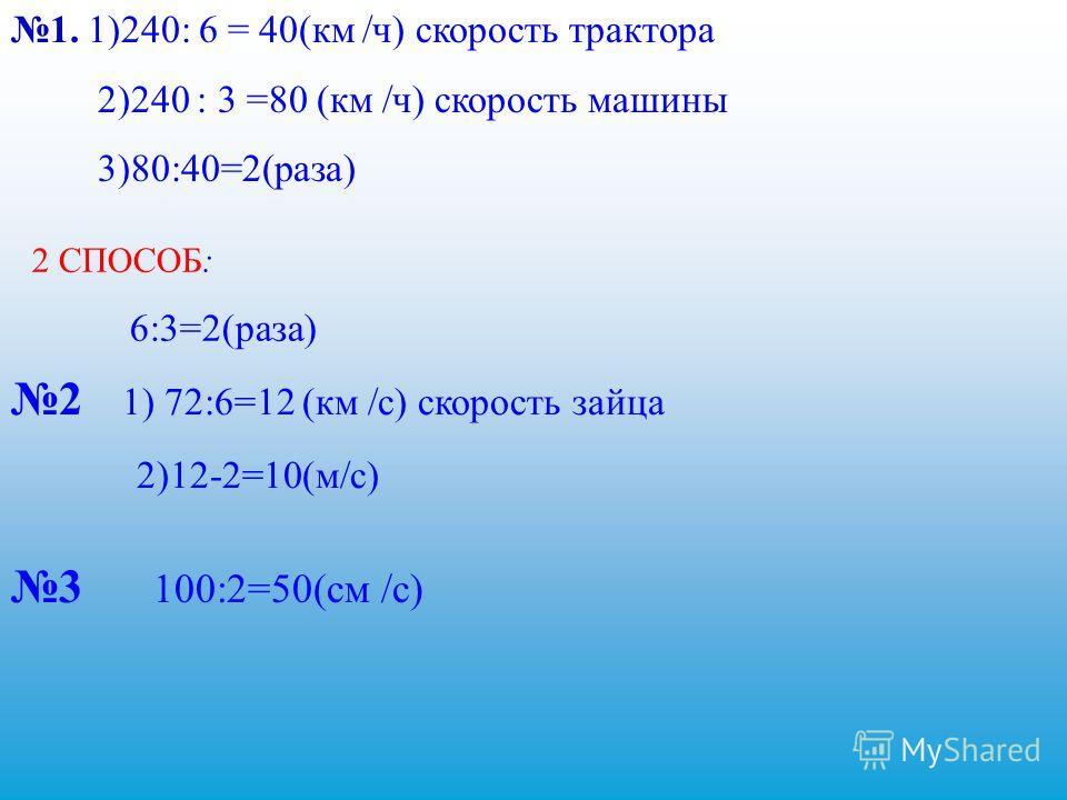 1. 1)240: 6 = 40(км /ч) скорость трактора 2)240 : 3 =80 (км /ч) скорость машины 3)80:40=2(раза) 2 СПОСОБ: 6:3=2(раза) 2 1) 72:6=12 (км /с) скорость зайца 2)12-2=10(м/с) 3 100:2=50(см /с)