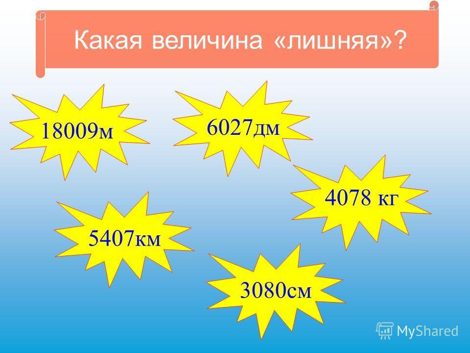 Какая величина «лишняя»? 18009м 4078 кг 5407км 3080см6027дм