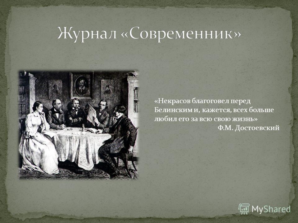 «Некрасов благоговел перед Белинским и, кажется, всех больше любил его за всю свою жизнь» Ф.М. Достоевский