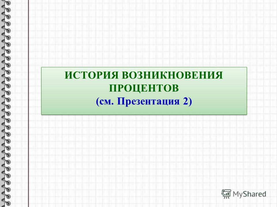 ИСТОРИЯ ВОЗНИКНОВЕНИЯ ПРОЦЕНТОВ (см. Презентация 2) ИСТОРИЯ ВОЗНИКНОВЕНИЯ ПРОЦЕНТОВ (см. Презентация 2)