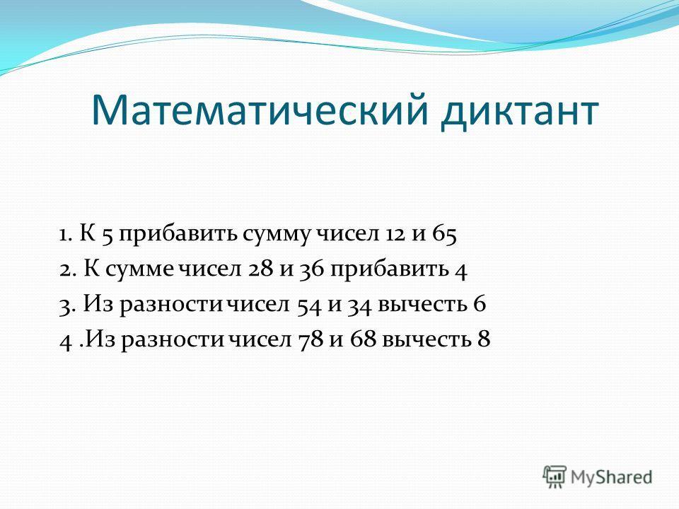 Математический диктант 1. К 5 прибавить сумму чисел 12 и 65 2. К сумме чисел 28 и 36 прибавить 4 3. Из разности чисел 54 и 34 вычесть 6 4.Из разности чисел 78 и 68 вычесть 8