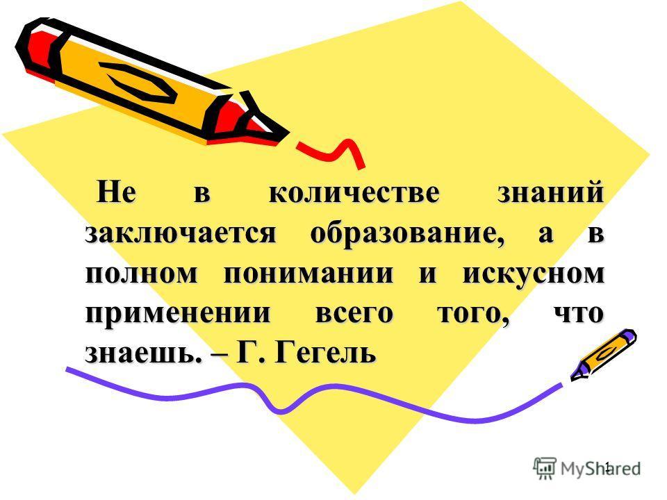 Не в количестве знаний заключается образование, а в полном понимании и искусном применении всего того, что знаешь. – Г. Гегель Не в количестве знаний заключается образование, а в полном понимании и искусном применении всего того, что знаешь. – Г. Гег