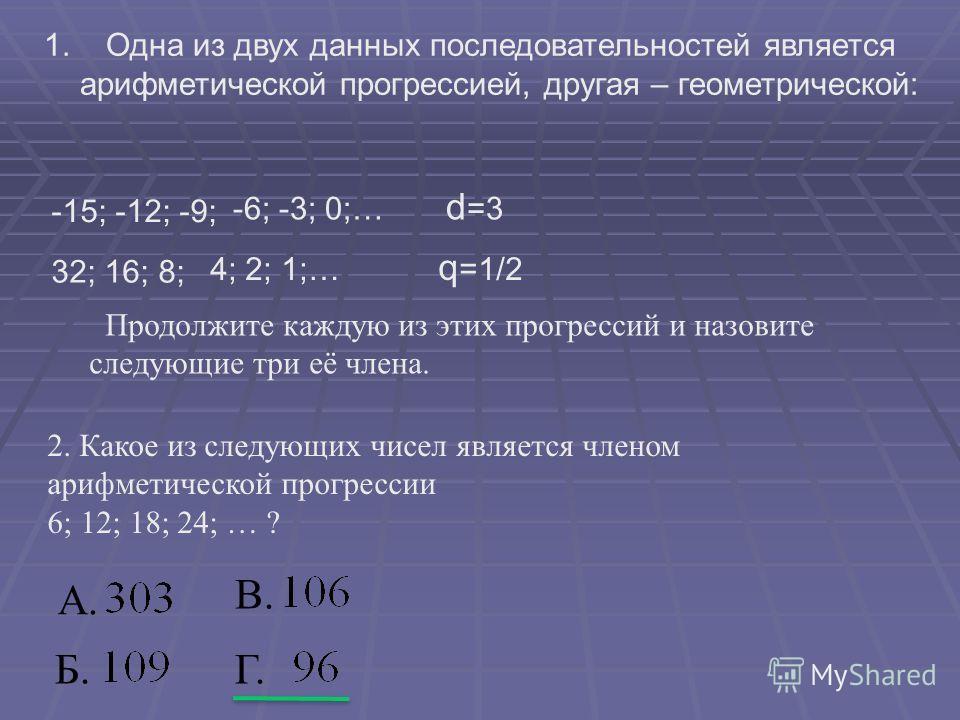 1. Одна из двух данных последовательностей является арифметической прогрессией, другая – геометрической: -15; -12; -9; -6; -3; 0;… d =3 32; 16; 8; 4; 2; 1;… q =1/2 Продолжите каждую из этих прогрессий и назовите следующие три её члена. 2. Какое из сл