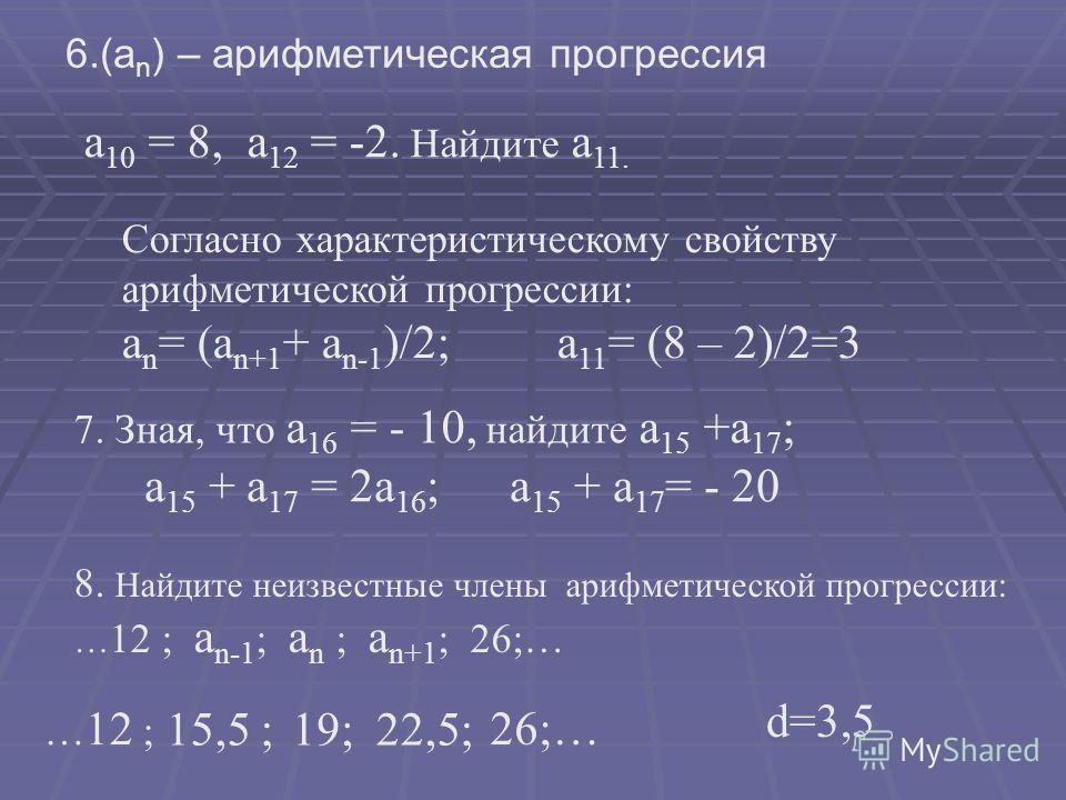 6.(а n ) – арифметическая прогрессия а 10 = 8, а 12 = -2. Найдите а 11. Согласно характеристическому свойству арифметической прогрессии: а n = (а n+1 + а n-1 )/2; а 11 = (8 – 2)/2=3 7. Зная, что а 16 = - 10, найдите а 15 +а 17 ; а 15 + а 17 = 2а 16 ;