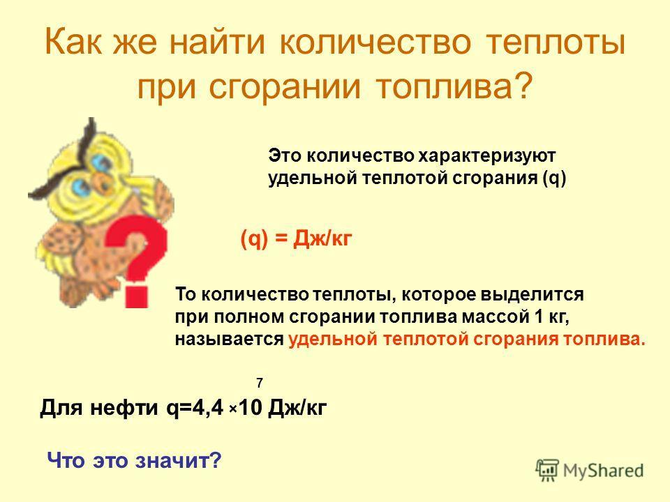 Как же найти количество теплоты при сгорании топлива? Это количество характеризуют удельной теплотой сгорания (q) (q) = Дж/кг То количество теплоты, которое выделится при полном сгорании топлива массой 1 кг, называется удельной теплотой сгорания топл
