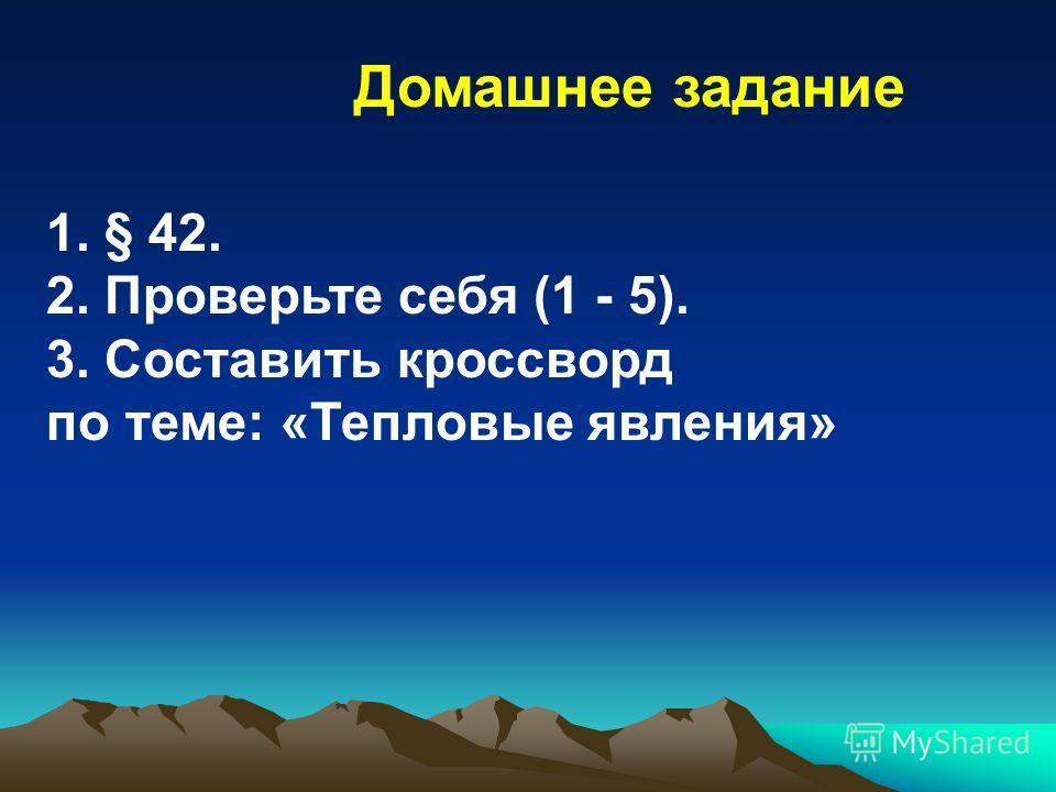 1. § 42. 2. Проверьте себя (1 - 5). 3. Составить кроссворд по теме: «Тепловые явления» Домашнее задание
