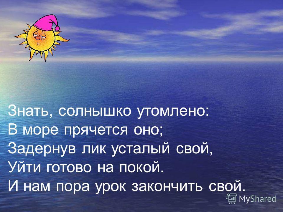 Знать, солнышко утомлено: В море прячется оно; Задернув лик усталый свой, Уйти готово на покой. И нам пора урок закончить свой.