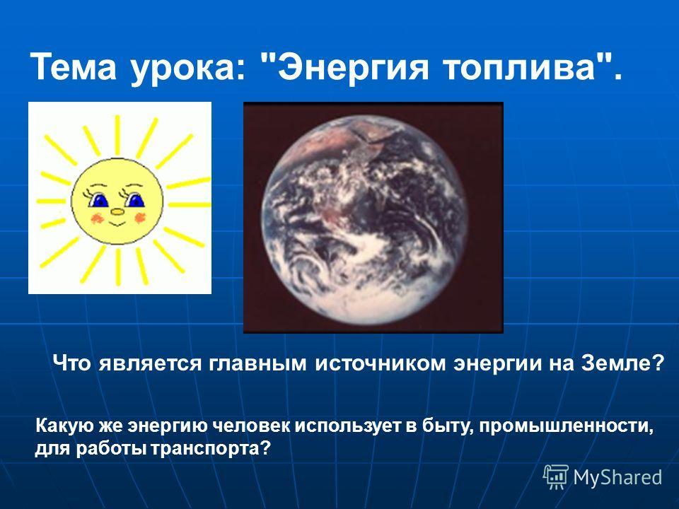 Тема урока: Энергия топлива. Что является главным источником энергии на Земле? Какую же энергию человек использует в быту, промышленности, для работы транспорта?
