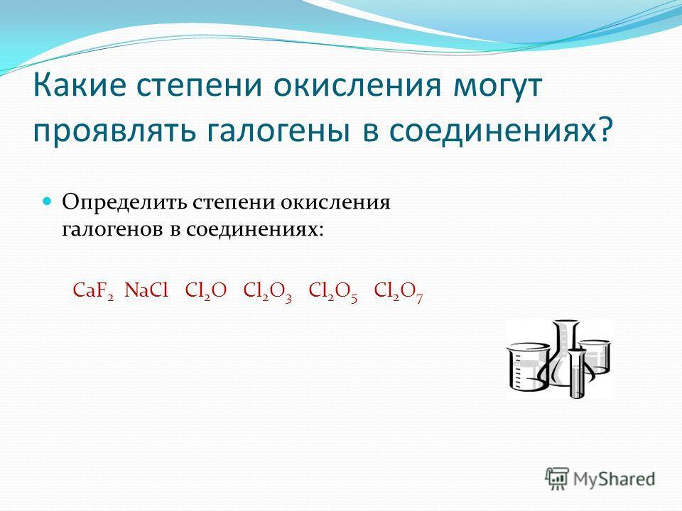 Какие степени окисления могут проявлять галогены в соединениях? Определить степени окисления галогенов в соединениях: CaF 2 NaCl Cl 2 O Cl 2 O 3 Cl 2 O 5 Cl 2 O 7