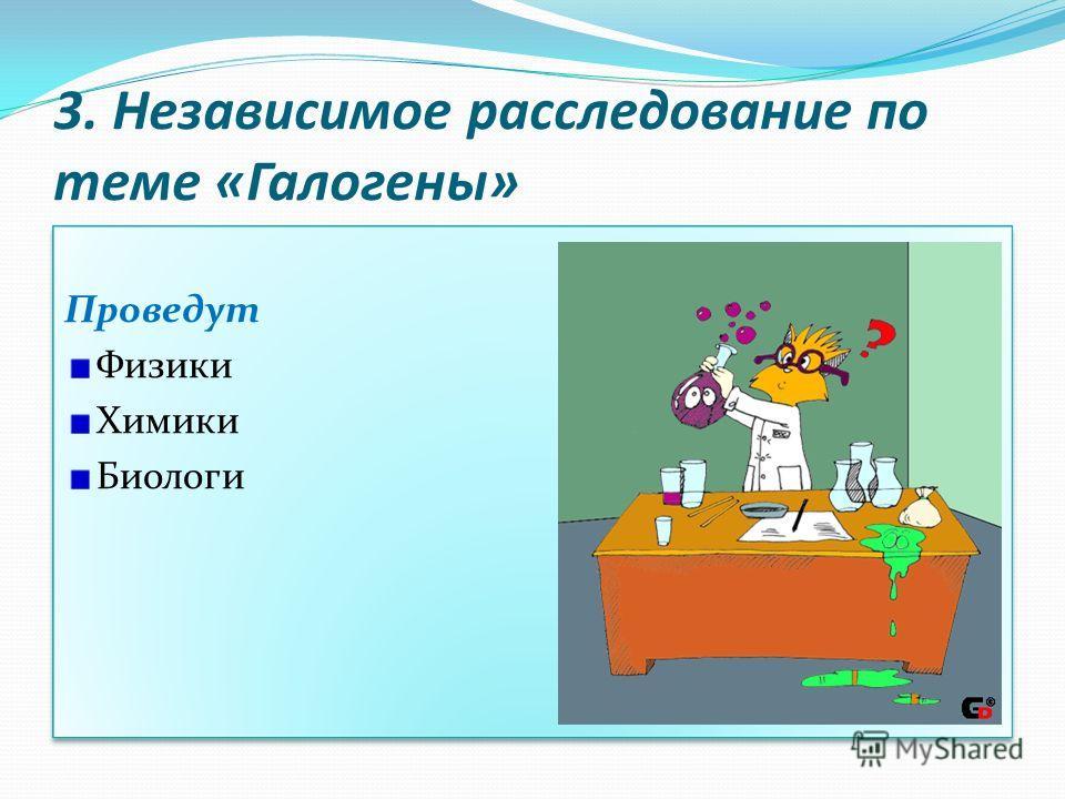 3. Независимое расследование по теме «Галогены» Проведут Физики Химики Биологи